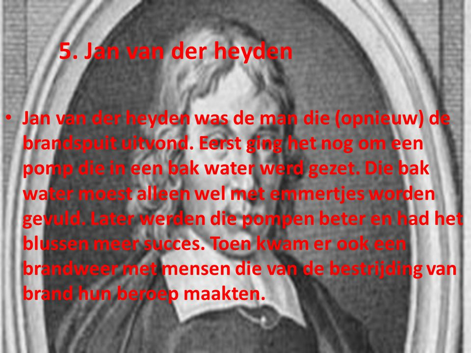 • Jan van der heyden was de man die (opnieuw) de brandspuit uitvond. Eerst ging het nog om een pomp die in een bak water werd gezet. Die bak water moe