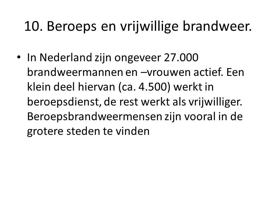 10. Beroeps en vrijwillige brandweer. • In Nederland zijn ongeveer 27.000 brandweermannen en –vrouwen actief. Een klein deel hiervan (ca. 4.500) werkt
