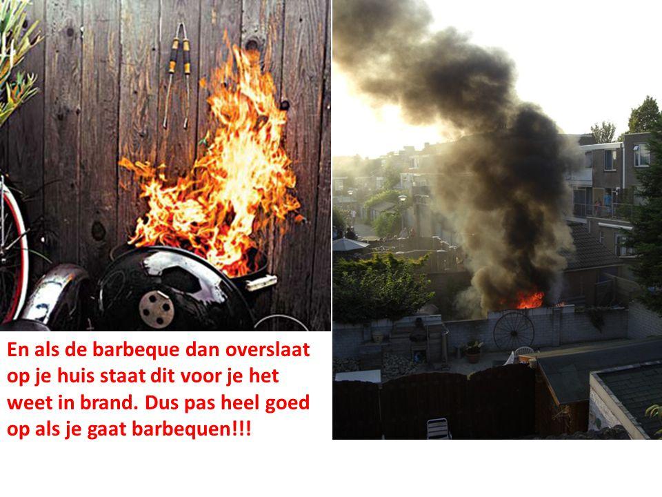En als de barbeque dan overslaat op je huis staat dit voor je het weet in brand. Dus pas heel goed op als je gaat barbequen!!!