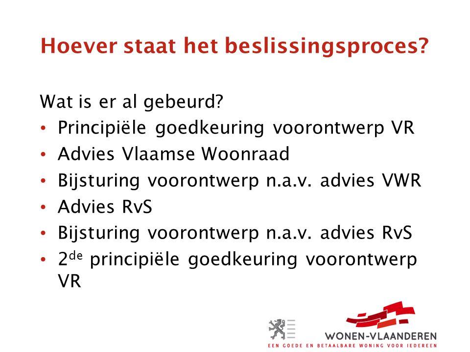Hoever staat het beslissingsproces? Wat is er al gebeurd? • Principiële goedkeuring voorontwerp VR • Advies Vlaamse Woonraad • Bijsturing voorontwerp