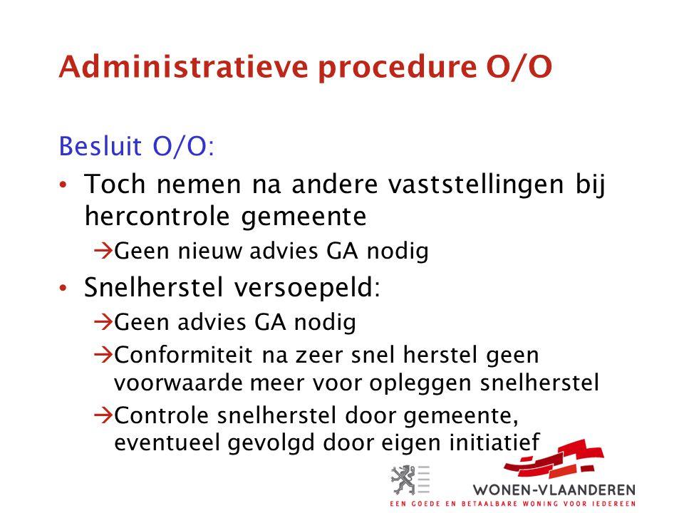 Administratieve procedure O/O Besluit O/O: • Toch nemen na andere vaststellingen bij hercontrole gemeente  Geen nieuw advies GA nodig • Snelherstel v