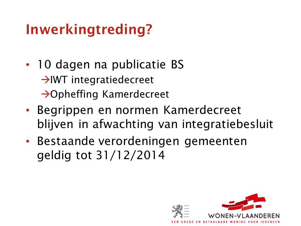 Inwerkingtreding? • 10 dagen na publicatie BS  IWT integratiedecreet  Opheffing Kamerdecreet • Begrippen en normen Kamerdecreet blijven in afwachtin
