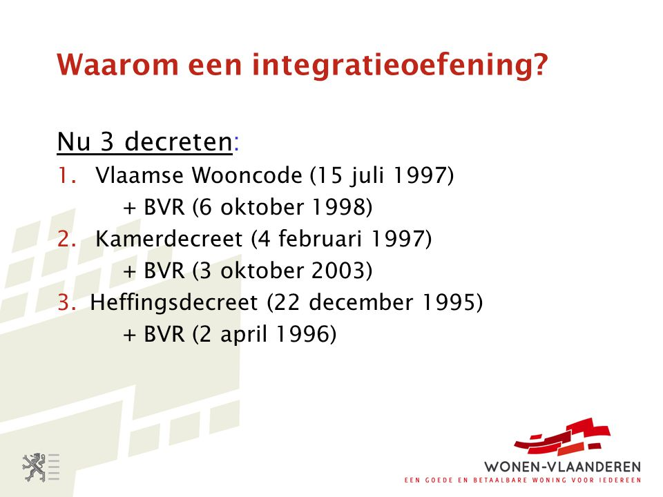 Waarom een integratieoefening? Nu 3 decreten: 1.Vlaamse Wooncode (15 juli 1997) + BVR (6 oktober 1998) 2.Kamerdecreet (4 februari 1997) + BVR (3 oktob
