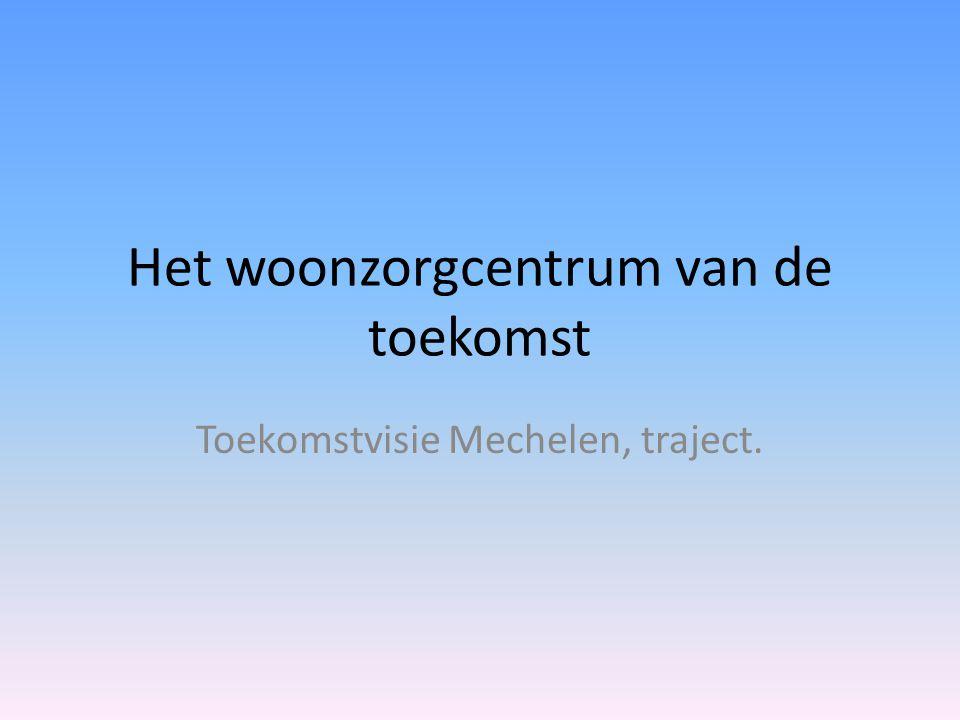 Het woonzorgcentrum van de toekomst Toekomstvisie Mechelen, traject.
