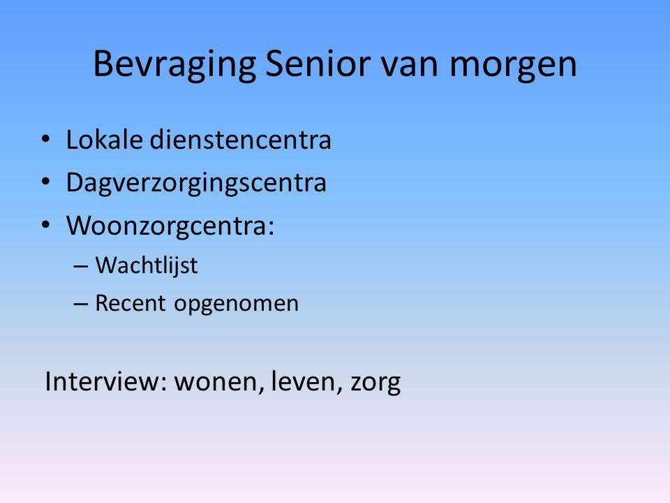 Bevraging Senior van morgen • Lokale dienstencentra • Dagverzorgingscentra • Woonzorgcentra: – Wachtlijst – Recent opgenomen Interview: wonen, leven,