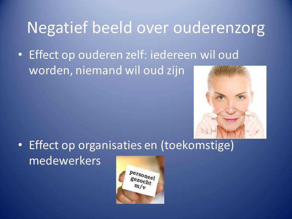 Negatief beeld over ouderenzorg • Effect op ouderen zelf: iedereen wil oud worden, niemand wil oud zijn • Effect op organisaties en (toekomstige) mede
