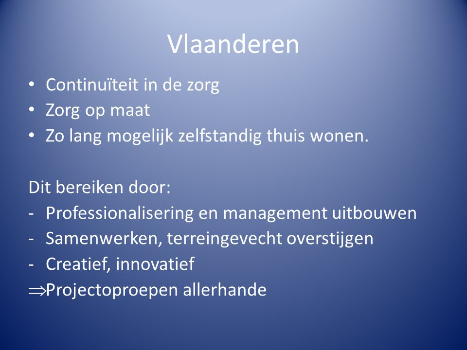 Vlaanderen • Continuïteit in de zorg • Zorg op maat • Zo lang mogelijk zelfstandig thuis wonen. Dit bereiken door: -Professionalisering en management