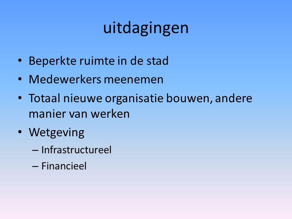 uitdagingen • Beperkte ruimte in de stad • Medewerkers meenemen • Totaal nieuwe organisatie bouwen, andere manier van werken • Wetgeving – Infrastruct
