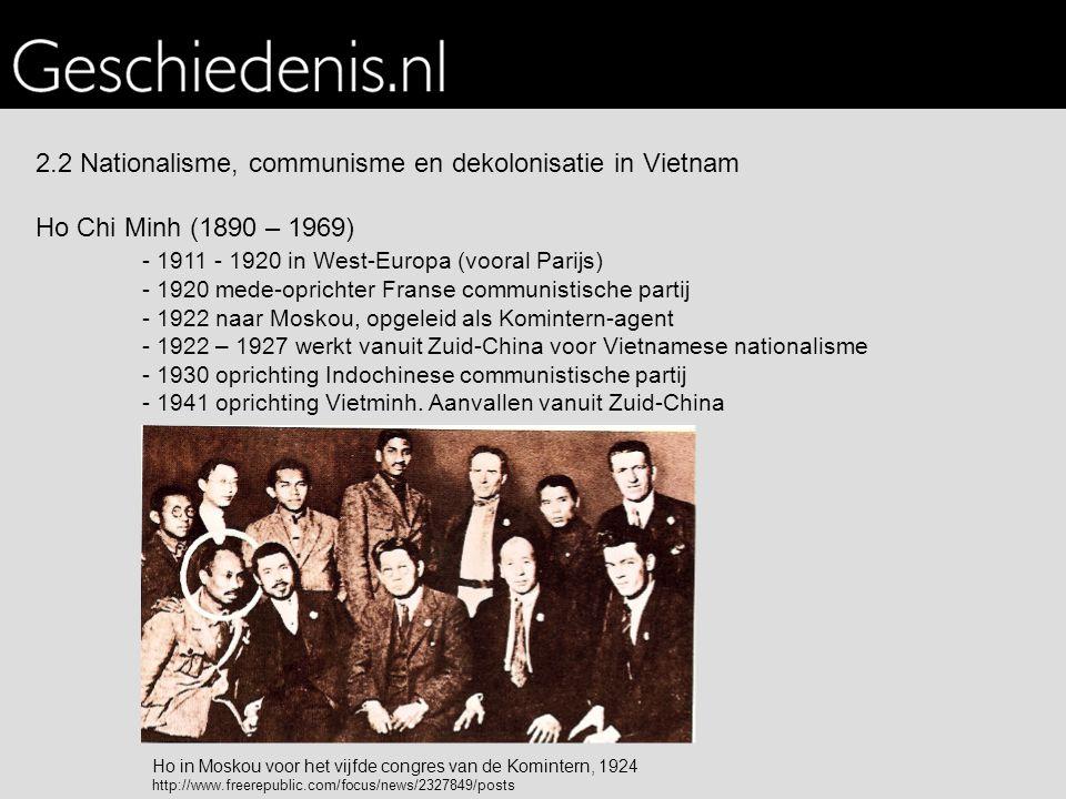 2.2 Nationalisme, communisme en dekolonisatie in Vietnam Ho Chi Minh (1890 – 1969) - 1911 - 1920 in West-Europa (vooral Parijs) - 1920 mede-oprichter Franse communistische partij - 1922 naar Moskou, opgeleid als Komintern-agent - 1922 – 1927 werkt vanuit Zuid-China voor Vietnamese nationalisme - 1930 oprichting Indochinese communistische partij - 1941 oprichting Vietminh.