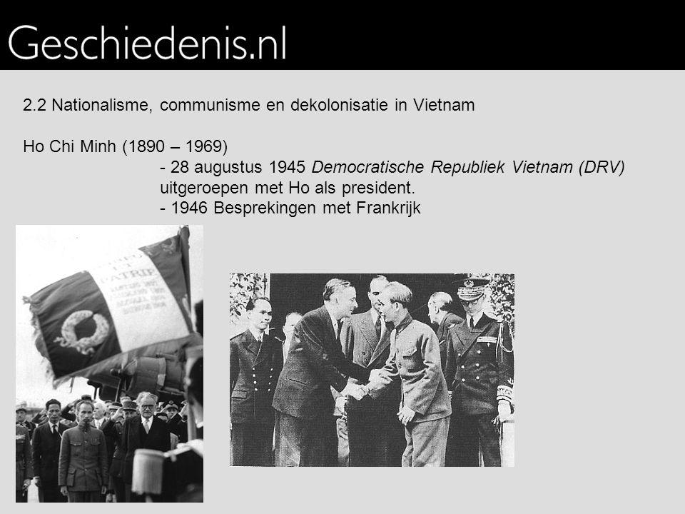 2.2 Nationalisme, communisme en dekolonisatie in Vietnam Ho Chi Minh (1890 – 1969) - 28 augustus 1945 Democratische Republiek Vietnam (DRV) uitgeroepen met Ho als president.