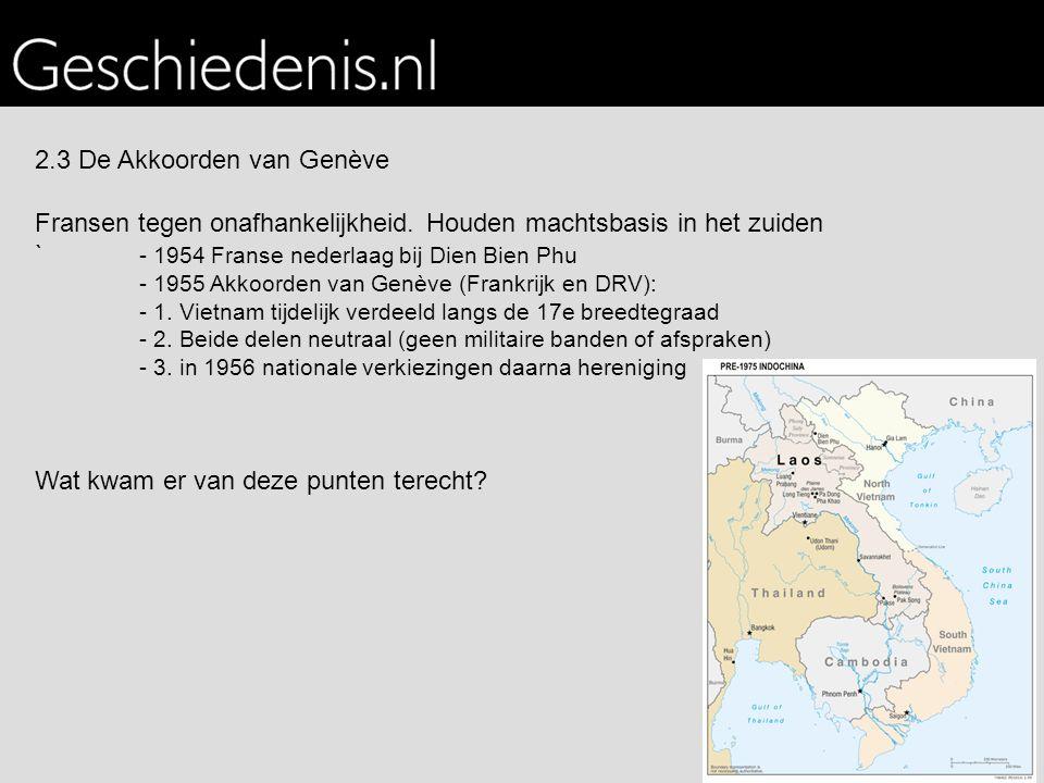 2.3 De Akkoorden van Genève Fransen tegen onafhankelijkheid. Houden machtsbasis in het zuiden ` - 1954 Franse nederlaag bij Dien Bien Phu - 1955 Akkoo