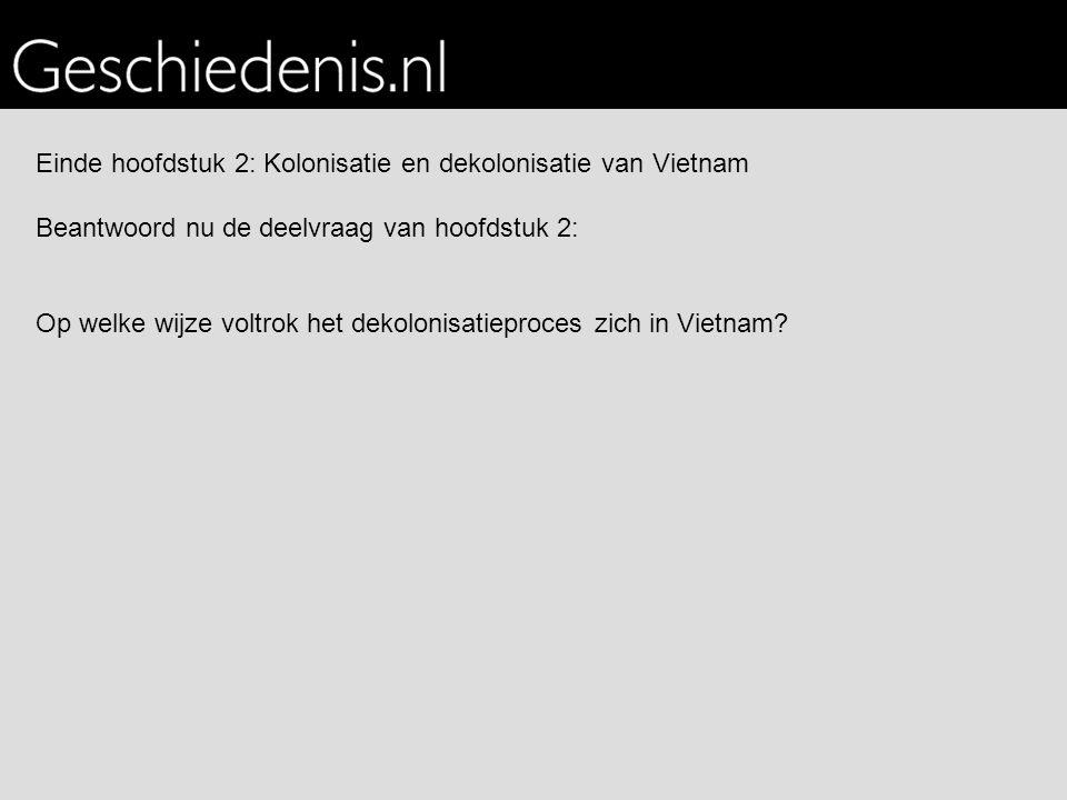 Einde hoofdstuk 2: Kolonisatie en dekolonisatie van Vietnam Beantwoord nu de deelvraag van hoofdstuk 2: Op welke wijze voltrok het dekolonisatieproces zich in Vietnam?