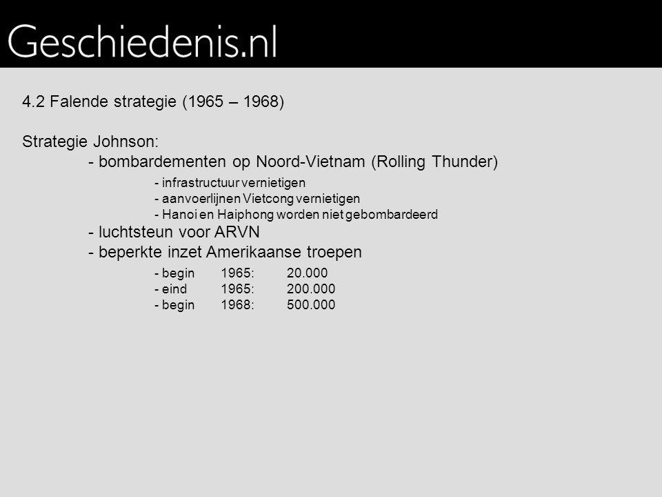 4.2 Falende strategie (1965 – 1968) Strategie Johnson: - bombardementen op Noord-Vietnam (Rolling Thunder) - infrastructuur vernietigen - aanvoerlijnen Vietcong vernietigen - Hanoi en Haiphong worden niet gebombardeerd - luchtsteun voor ARVN - beperkte inzet Amerikaanse troepen - begin 1965: 20.000 - eind 1965: 200.000 - begin 1968: 500.000