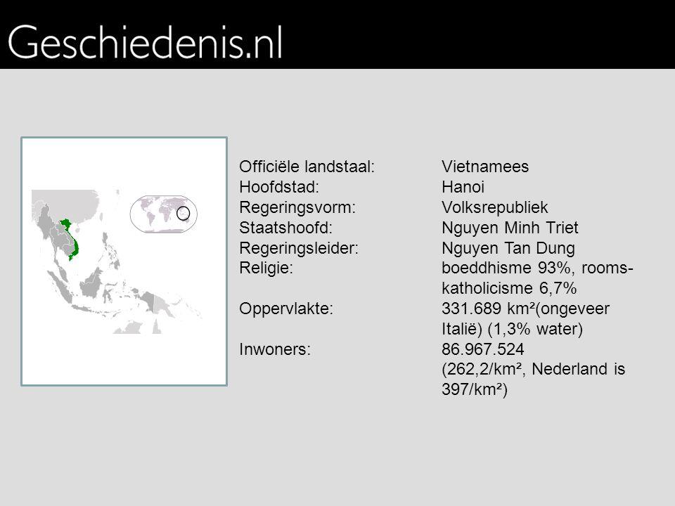 Officiële landstaal:Vietnamees Hoofdstad:Hanoi Regeringsvorm:Volksrepubliek Staatshoofd:Nguyen Minh Triet Regeringsleider:Nguyen Tan Dung Religie:boeddhisme 93%, rooms- katholicisme 6,7% Oppervlakte:331.689 km²(ongeveer Italië) (1,3% water) Inwoners:86.967.524 (262,2/km², Nederland is 397/km²)