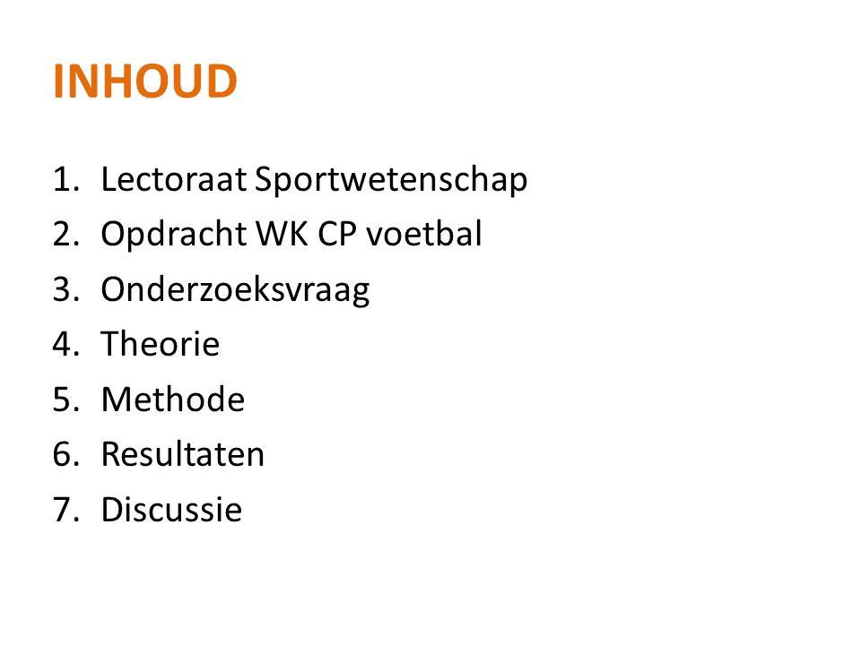 INHOUD 1.Lectoraat Sportwetenschap 2.Opdracht WK CP voetbal 3.Onderzoeksvraag 4.Theorie 5.Methode 6.Resultaten 7.Discussie