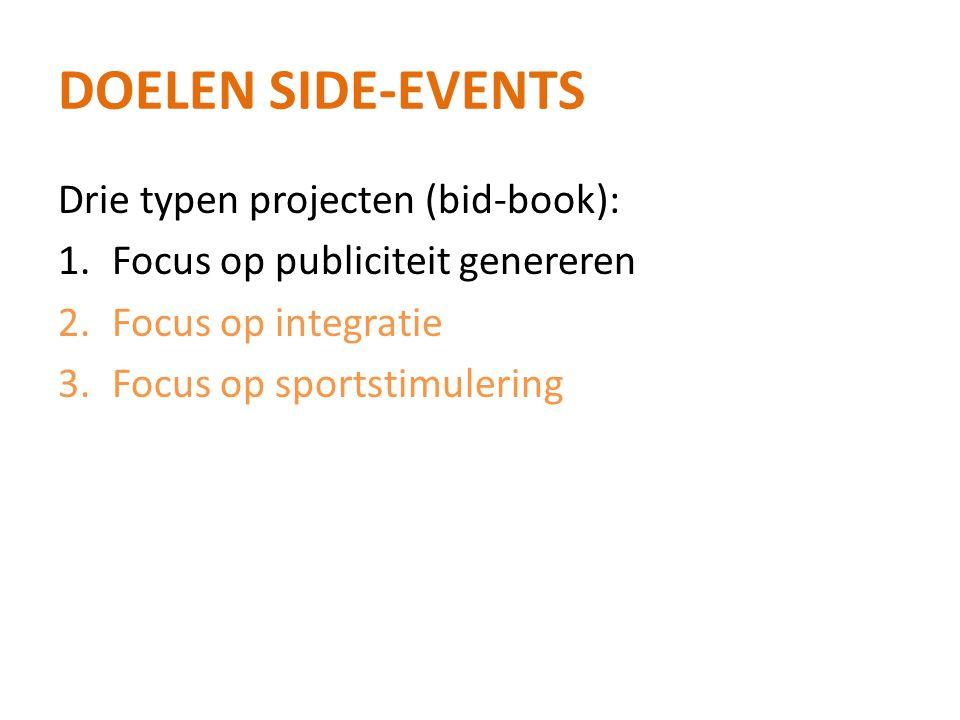 DOELEN SIDE-EVENTS Drie typen projecten (bid-book): 1.Focus op publiciteit genereren 2.Focus op integratie 3.Focus op sportstimulering