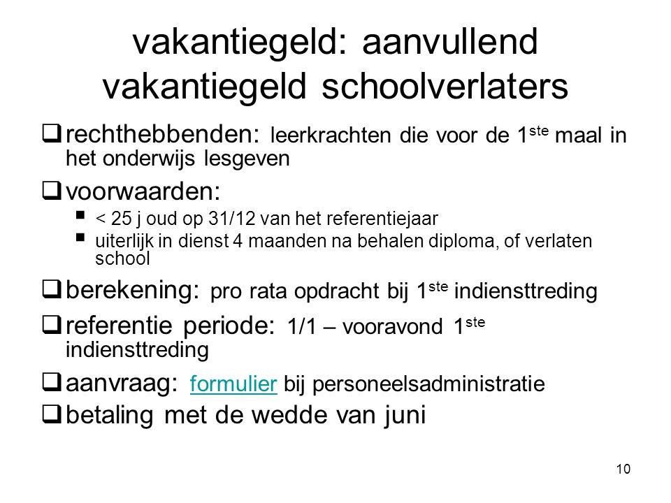 voorbeeld aanvullend vakantiegeld schoolverlaters •Leraar(12/8/1988) komt in dienst in onderwijs op 1/9/2009 met diploma afgeleverd op 25 juni 2009.