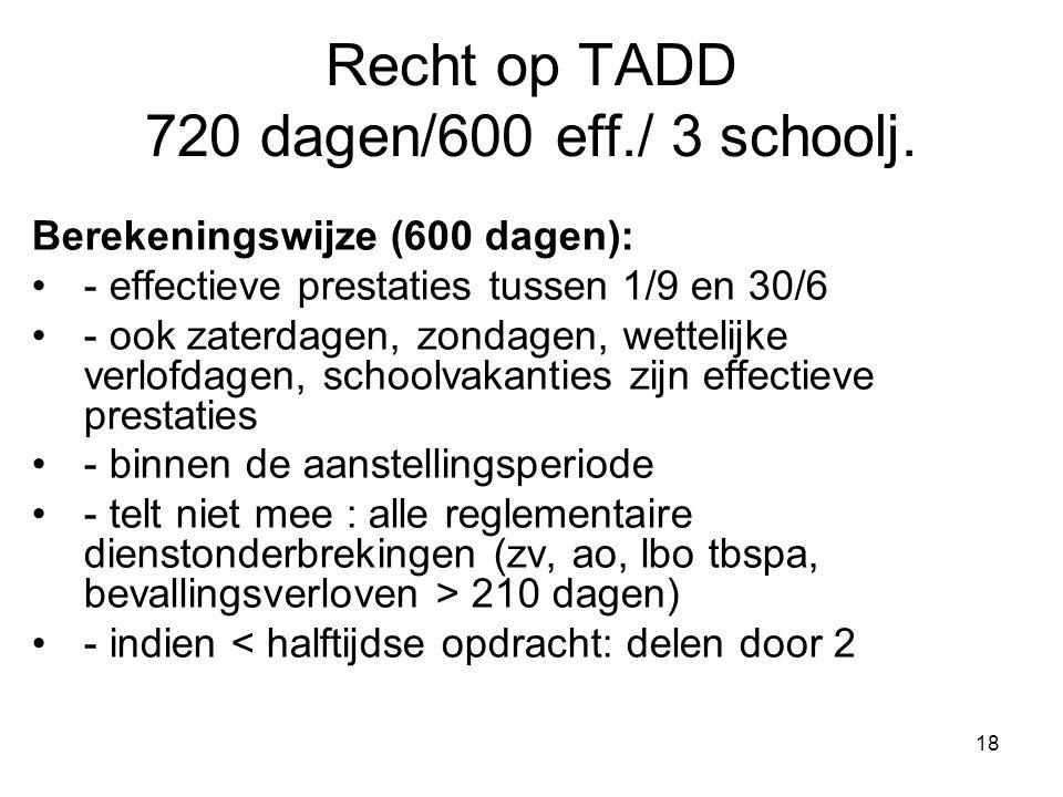 18 Recht op TADD 720 dagen/600 eff./ 3 schoolj. Berekeningswijze (600 dagen): •- effectieve prestaties tussen 1/9 en 30/6 •- ook zaterdagen, zondagen,