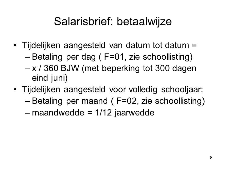 8 Salarisbrief: betaalwijze •Tijdelijken aangesteld van datum tot datum = –Betaling per dag ( F=01, zie schoollisting) –x / 360 BJW (met beperking tot