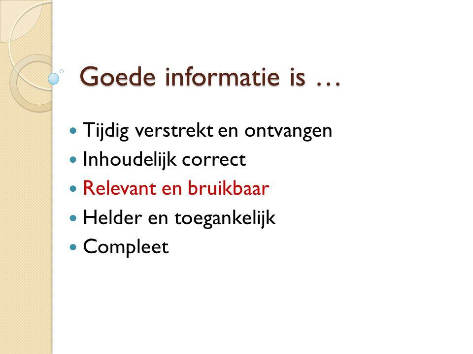 Goede informatie is …  Tijdig verstrekt en ontvangen  Inhoudelijk correct  Relevant en bruikbaar  Helder en toegankelijk  Compleet