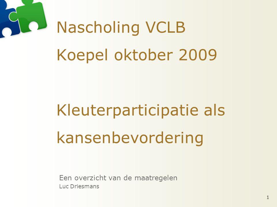 Nascholing VCLB Koepel oktober 2009 Kleuterparticipatie als kansenbevordering Een overzicht van de maatregelen Luc Driesmans 1