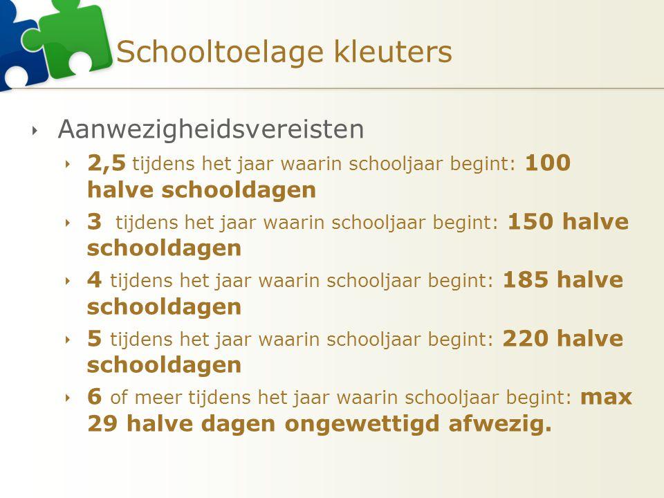 Schooltoelage kleuters  Aanwezigheidsvereisten  2,5 tijdens het jaar waarin schooljaar begint: 100 halve schooldagen  3 tijdens het jaar waarin sch