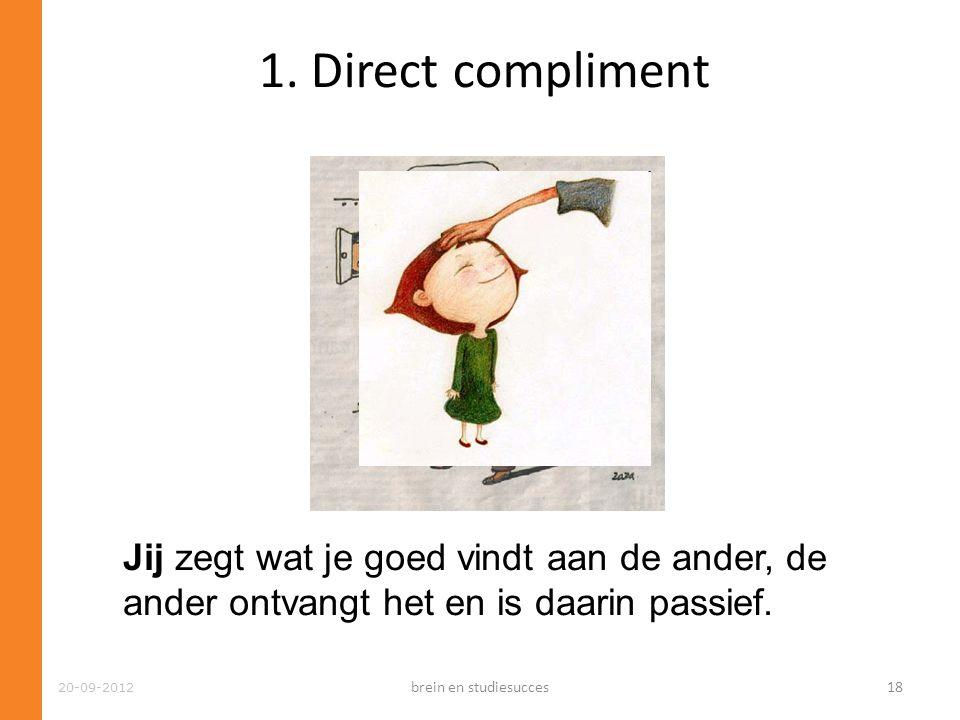 20-09-2012 1. Direct compliment Jij zegt wat je goed vindt aan de ander, de ander ontvangt het en is daarin passief. brein en studiesucces18