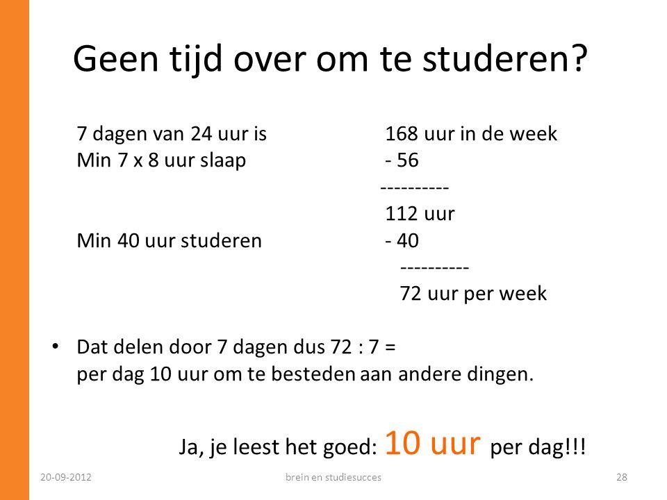 7 dagen van 24 uur is 168 uur in de week Min 7 x 8 uur slaap - 56 ---------- 112 uur Min 40 uur studeren - 40 ---------- 72 uur per week • Dat delen d