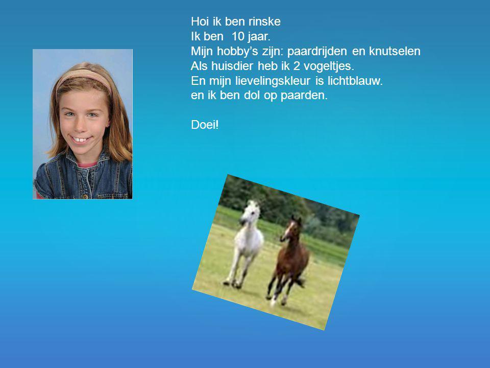 Hoi ik ben rinske Ik ben 10 jaar. Mijn hobby's zijn: paardrijden en knutselen Als huisdier heb ik 2 vogeltjes. En mijn lievelingskleur is lichtblauw.