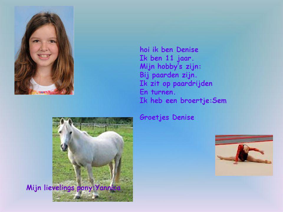 hoi ik ben Denise Ik ben 11 jaar. Mijn hobby's zijn: Bij paarden zijn. Ik zit op paardrijden En turnen. Ik heb een broertje:Sem Groetjes Denise Mijn l