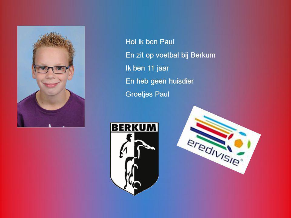 Hoi ik ben Paul En zit op voetbal bij Berkum Ik ben 11 jaar En heb geen huisdier Groetjes Paul