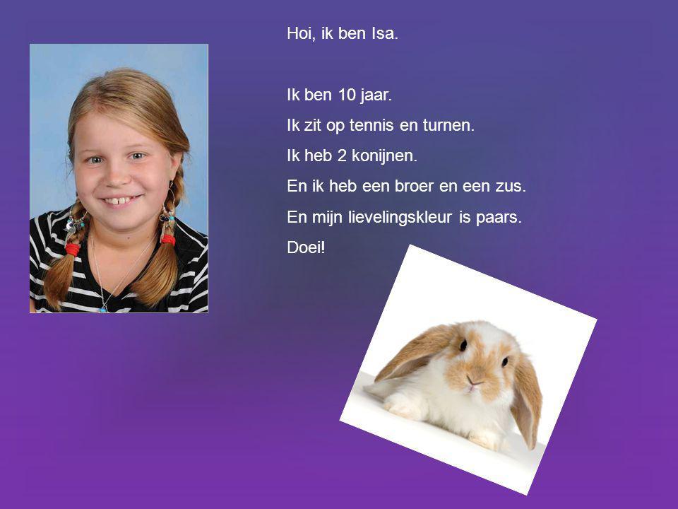 Hoi, ik ben Isa. Ik ben 10 jaar. Ik zit op tennis en turnen. Ik heb 2 konijnen. En ik heb een broer en een zus. En mijn lievelingskleur is paars. Doei