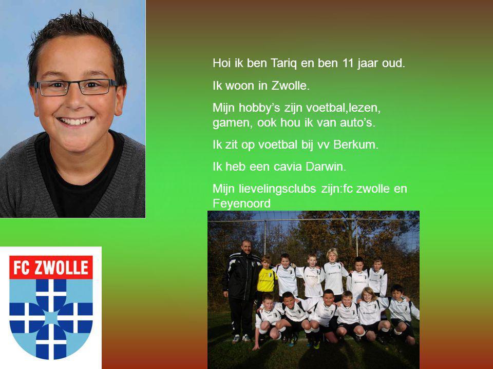 Hoi ik ben Tariq en ben 11 jaar oud. Ik woon in Zwolle. Mijn hobby's zijn voetbal,lezen, gamen, ook hou ik van auto's. Ik zit op voetbal bij vv Berkum