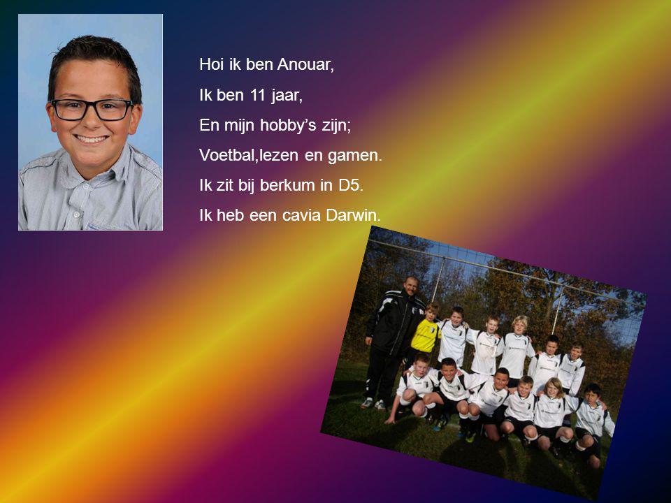 Hoi ik ben Anouar, Ik ben 11 jaar, En mijn hobby's zijn; Voetbal,lezen en gamen. Ik zit bij berkum in D5. Ik heb een cavia Darwin.
