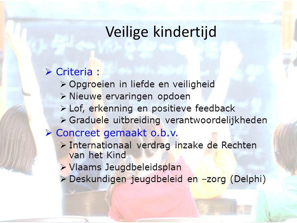 Veilige kindertijd  Criteria :  Opgroeien in liefde en veiligheid  Nieuwe ervaringen opdoen  Lof, erkenning en positieve feedback  Graduele uitbr