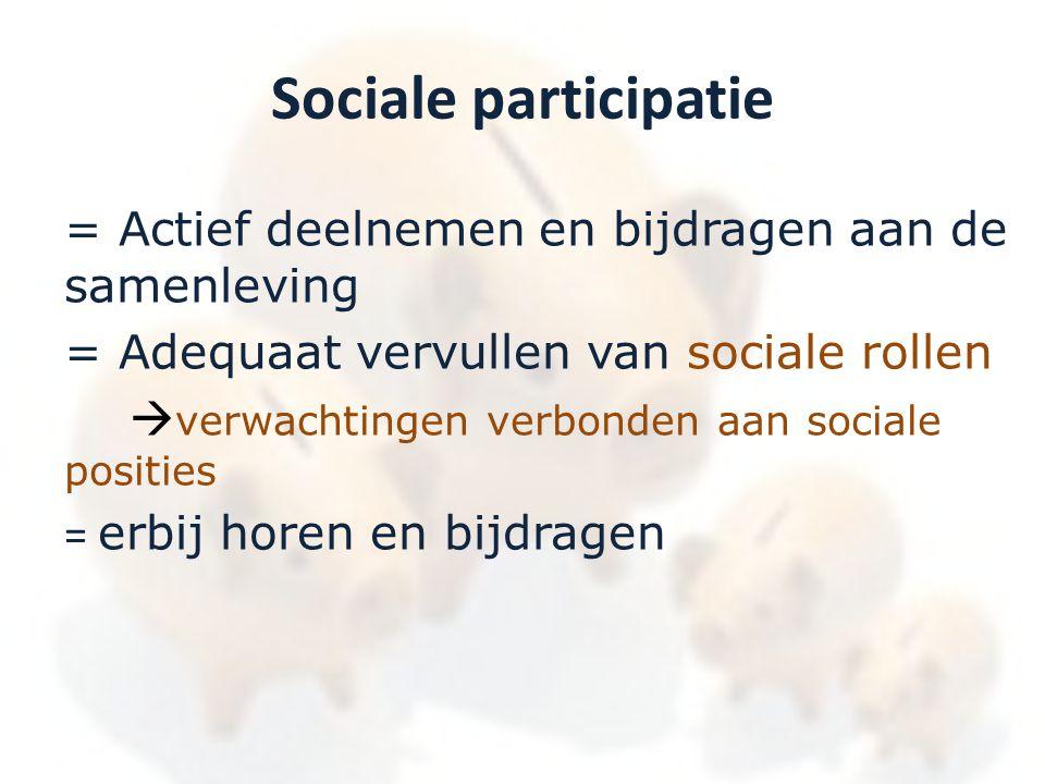 Sociale participatie = Actief deelnemen en bijdragen aan de samenleving = Adequaat vervullen van sociale rollen  verwachtingen verbonden aan sociale