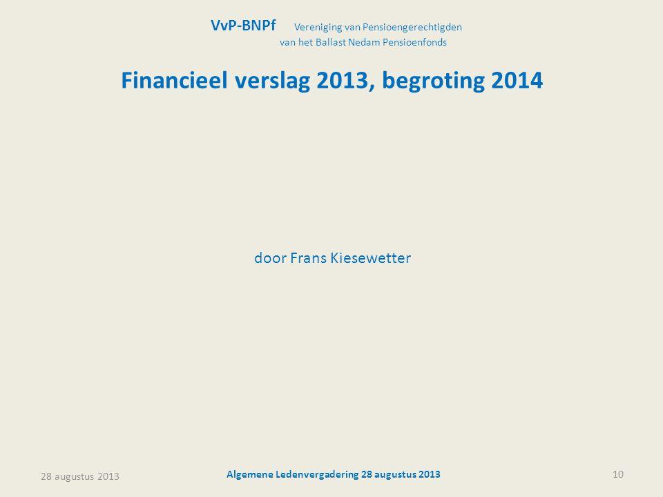 28 augustus 2013 Algemene Ledenvergadering 28 augustus 201310 Financieel verslag 2013, begroting 2014 door Frans Kiesewetter VvP-BNPf Vereniging van P