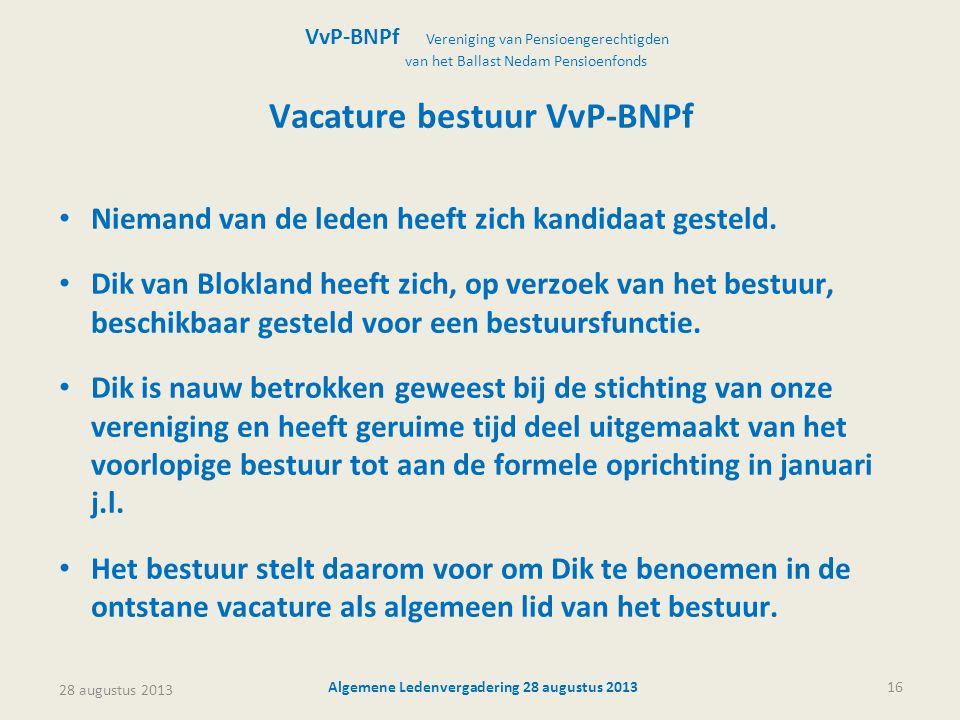 28 augustus 2013 Algemene Ledenvergadering 28 augustus 201316 Vacature bestuur VvP-BNPf • Niemand van de leden heeft zich kandidaat gesteld. • Dik van