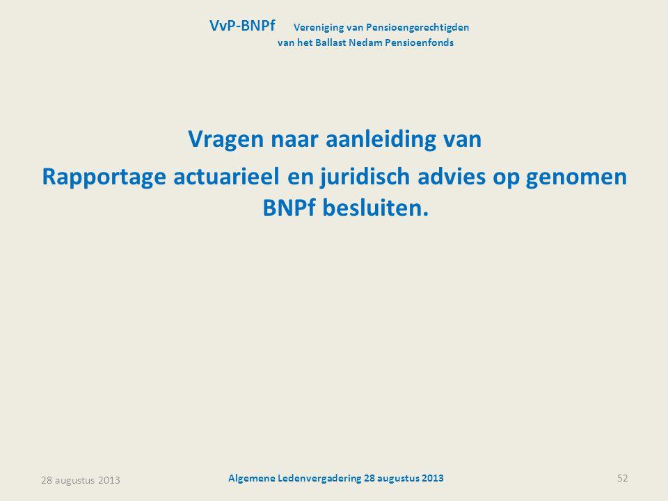 28 augustus 2013 Algemene Ledenvergadering 28 augustus 201352 Vragen naar aanleiding van Rapportage actuarieel en juridisch advies op genomen BNPf bes
