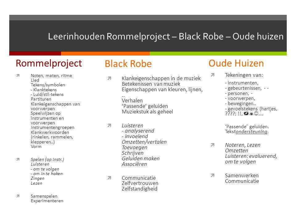 Leerinhouden Rommelproject – Black Robe – Oude huizen Rommelproject  Noten, maten, ritme Lied Tekens/symbolen - Klanktekens - Luid/stil-tekens Partituren Klankeigenschappen van voorwerpen Speelwijzen op instrumenten en voorwerpen Instrumentengroepen Klankwerkwoorden (rinkelen, rammelen, klepperen..) Vorm  Spelen (op instr.) Luisteren - om te volgen - om in te haken Zingen Lezen  Samenspelen Experimenteren Black Robe  Klankeigenschappen in de muziek Betekenissen van muziek Eigenschappen van kleuren, lijnen,..