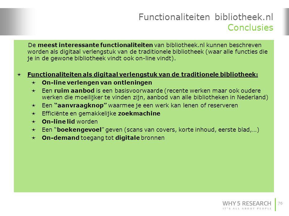 76 Functionaliteiten bibliotheek.nl Conclusies De meest interessante functionaliteiten van bibliotheek.nl kunnen beschreven worden als digitaal verlengstuk van de traditionele bibliotheek (waar alle functies die je in de gewone bibliotheek vindt ook on-line vindt).