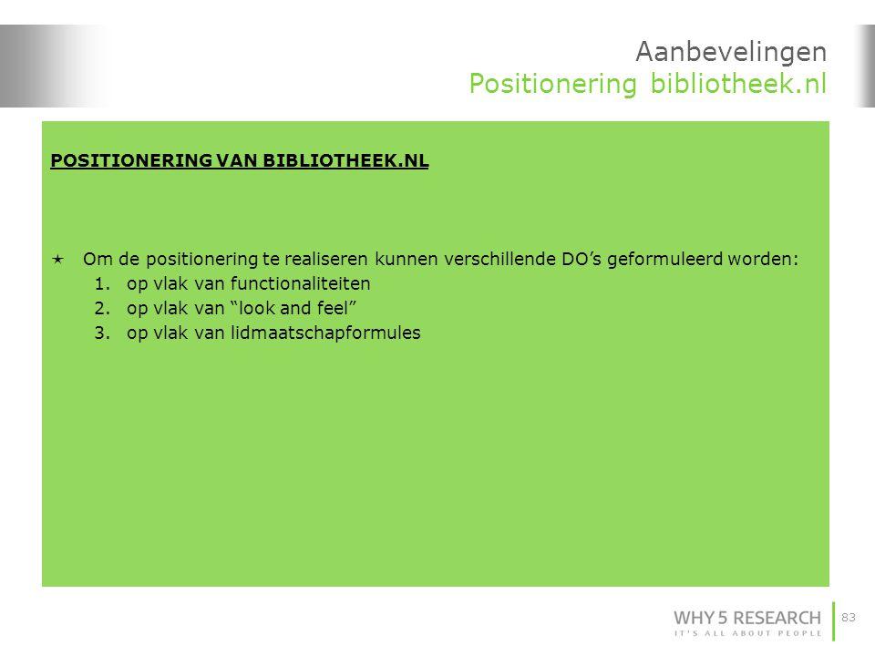 83 POSITIONERING VAN BIBLIOTHEEK.NL  Om de positionering te realiseren kunnen verschillende DO's geformuleerd worden: 1.op vlak van functionaliteiten 2.op vlak van look and feel 3.op vlak van lidmaatschapformules Aanbevelingen Positionering bibliotheek.nl