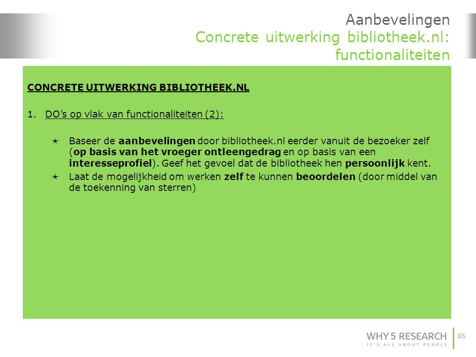 85 Aanbevelingen Concrete uitwerking bibliotheek.nl: functionaliteiten CONCRETE UITWERKING BIBLIOTHEEK.NL 1.DO's op vlak van functionaliteiten (2):  Baseer de aanbevelingen door bibliotheek.nl eerder vanuit de bezoeker zelf (op basis van het vroeger ontleengedrag en op basis van een interesseprofiel).
