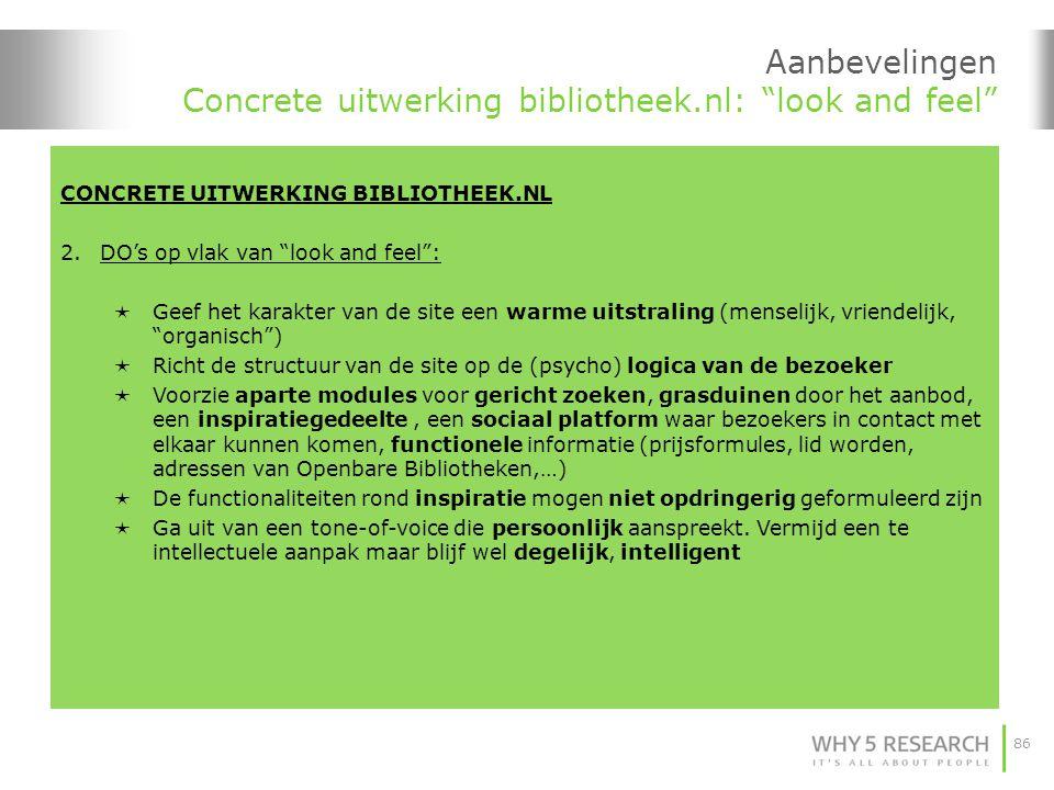 86 Aanbevelingen Concrete uitwerking bibliotheek.nl: look and feel CONCRETE UITWERKING BIBLIOTHEEK.NL 2.DO's op vlak van look and feel :  Geef het karakter van de site een warme uitstraling (menselijk, vriendelijk, organisch )  Richt de structuur van de site op de (psycho) logica van de bezoeker  Voorzie aparte modules voor gericht zoeken, grasduinen door het aanbod, een inspiratiegedeelte, een sociaal platform waar bezoekers in contact met elkaar kunnen komen, functionele informatie (prijsformules, lid worden, adressen van Openbare Bibliotheken,…)  De functionaliteiten rond inspiratie mogen niet opdringerig geformuleerd zijn  Ga uit van een tone-of-voice die persoonlijk aanspreekt.