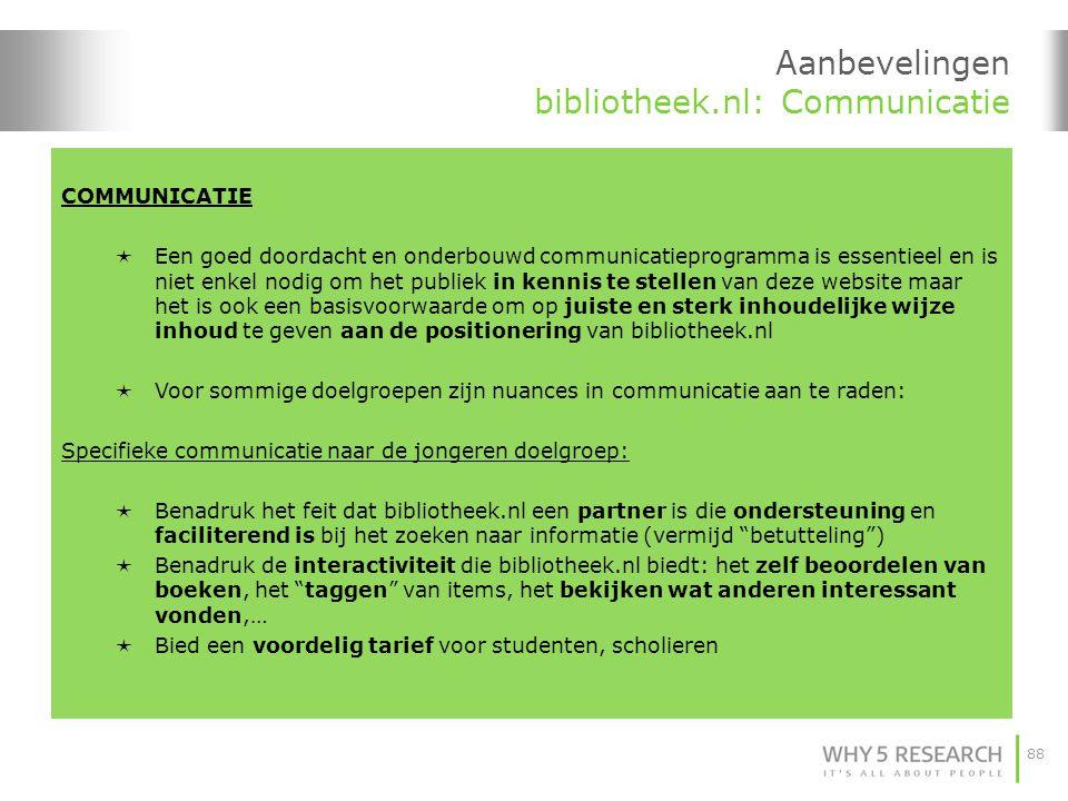 88 Aanbevelingen bibliotheek.nl: Communicatie COMMUNICATIE  Een goed doordacht en onderbouwd communicatieprogramma is essentieel en is niet enkel nodig om het publiek in kennis te stellen van deze website maar het is ook een basisvoorwaarde om op juiste en sterk inhoudelijke wijze inhoud te geven aan de positionering van bibliotheek.nl  Voor sommige doelgroepen zijn nuances in communicatie aan te raden: Specifieke communicatie naar de jongeren doelgroep:  Benadruk het feit dat bibliotheek.nl een partner is die ondersteuning en faciliterend is bij het zoeken naar informatie (vermijd betutteling )  Benadruk de interactiviteit die bibliotheek.nl biedt: het zelf beoordelen van boeken, het taggen van items, het bekijken wat anderen interessant vonden,…  Bied een voordelig tarief voor studenten, scholieren