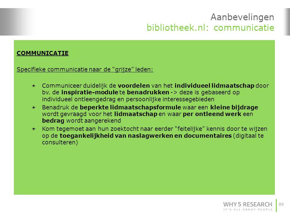 89 Aanbevelingen bibliotheek.nl: communicatie COMMUNICATIE Specifieke communicatie naar de grijze leden:  Communiceer duidelijk de voordelen van het individueel lidmaatschap door bv.