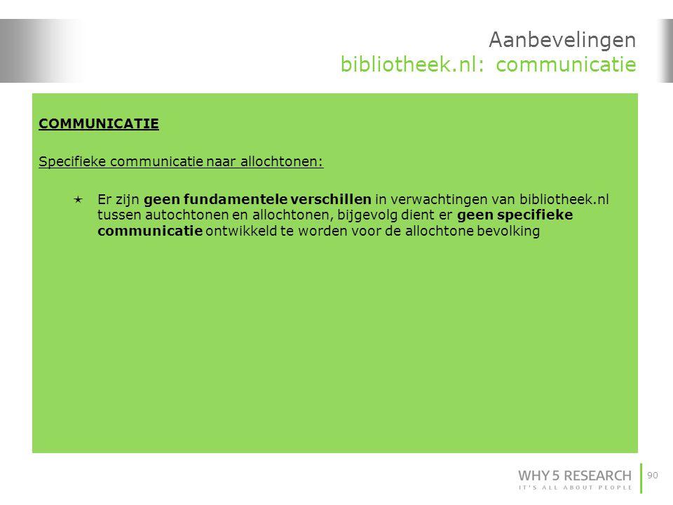 90 Aanbevelingen bibliotheek.nl: communicatie COMMUNICATIE Specifieke communicatie naar allochtonen:  Er zijn geen fundamentele verschillen in verwachtingen van bibliotheek.nl tussen autochtonen en allochtonen, bijgevolg dient er geen specifieke communicatie ontwikkeld te worden voor de allochtone bevolking