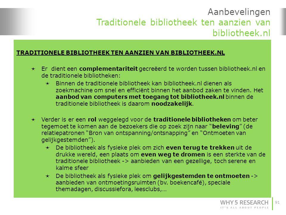 91 Aanbevelingen Traditionele bibliotheek ten aanzien van bibliotheek.nl TRADITIONELE BIBLIOTHEEK TEN AANZIEN VAN BIBLIOTHEEK.NL  Er dient een complementariteit gecreëerd te worden tussen bibliotheek.nl en de traditionele bibliotheken:  Binnen de traditionele bibliotheek kan bibliotheek.nl dienen als zoekmachine om snel en efficiënt binnen het aanbod zaken te vinden.