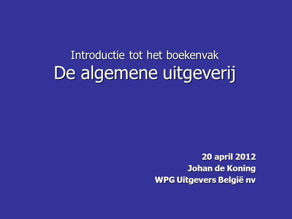 Introductie tot het boekenvak De algemene uitgeverij 20 april 2012 Johan de Koning WPG Uitgevers België nv