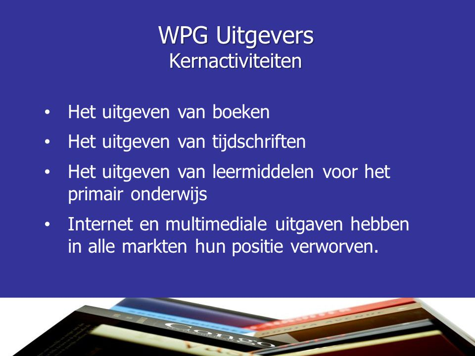 WPG Uitgevers Kernactiviteiten • Het uitgeven van boeken • Het uitgeven van tijdschriften • Het uitgeven van leermiddelen voor het primair onderwijs •